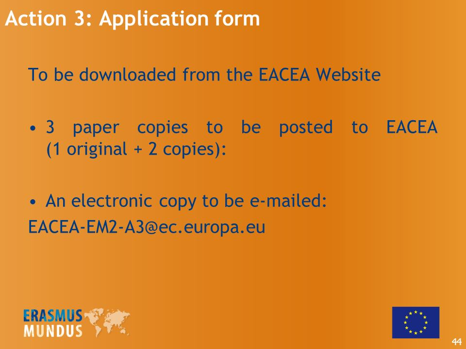 Action 3: Application form To be downloaded from the EACEA Website 3 paper copies to be posted to EACEA (1 original + 2 copies): An electronic copy to be  ed: 44