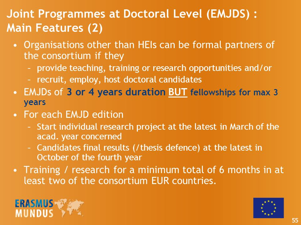 Organisations other than HEIs can be formal partners of the consortium if they –provide teaching, training or research opportunities and/or –recruit, employ, host doctoral candidates EMJDs of 3 or 4 years duration BUT fellowships for max 3 years For each EMJD edition –Start individual research project at the latest in March of the acad.
