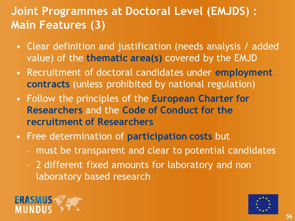 Joint Programmes at Doctoral Level (EMJDS) : Main Features (3) Clear definition and justification (needs analysis / added value) of the thematic area(s) covered by the EMJD Recruitment of doctoral candidates under employment contracts (unless prohibited by national regulation) Follow the principles of the European Charter for Researchers and the Code of Conduct for the recruitment of Researchers Free determination of participation costs but –must be transparent and clear to potential candidates –2 different fixed amounts for laboratory and non laboratory based research 56