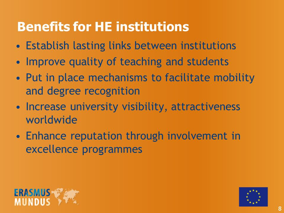 Benefits for HE institutions Establish lasting links between institutions Improve quality of teaching and students Put in place mechanisms to facilitate mobility and degree recognition Increase university visibility, attractiveness worldwide Enhance reputation through involvement in excellence programmes 8