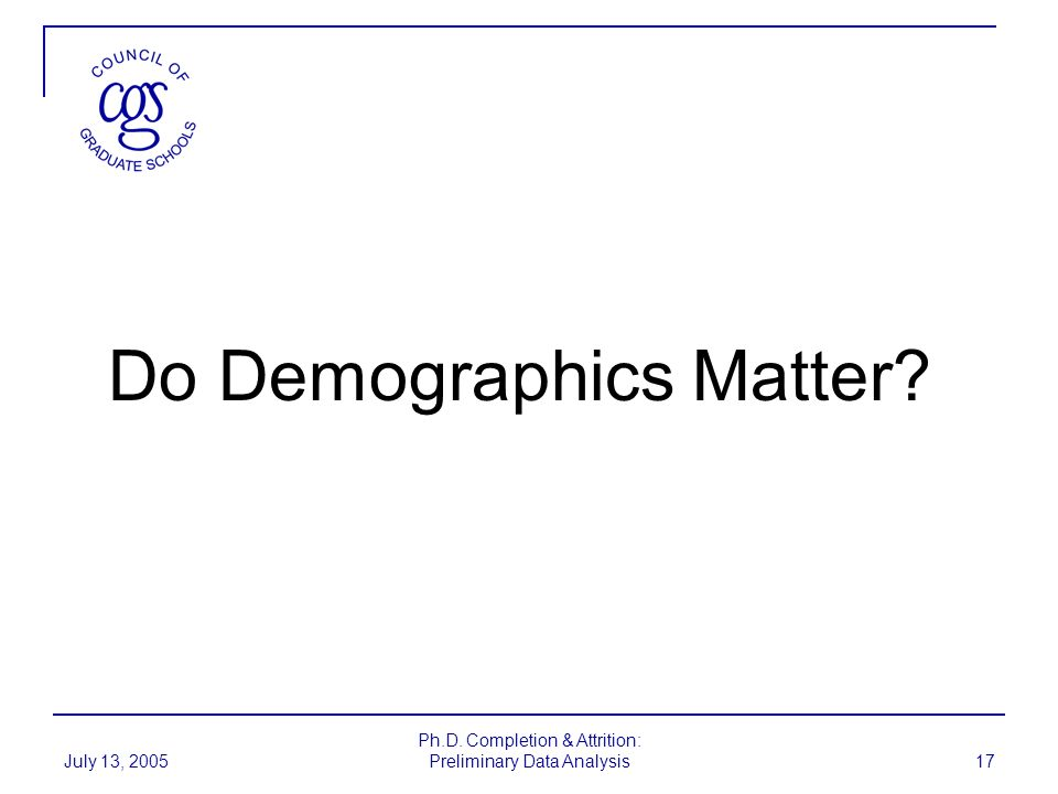 July 13, 2005 Ph.D. Completion & Attrition: Preliminary Data Analysis 17 Do Demographics Matter?