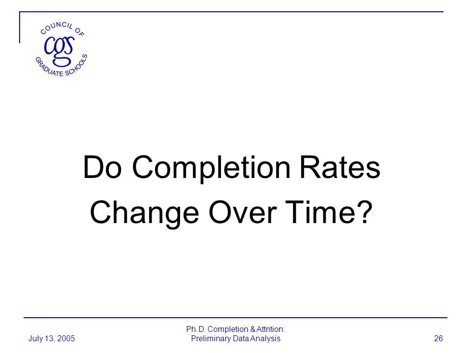July 13, 2005 Ph.D. Completion & Attrition: Preliminary Data Analysis 26 Do Completion Rates Change Over Time?