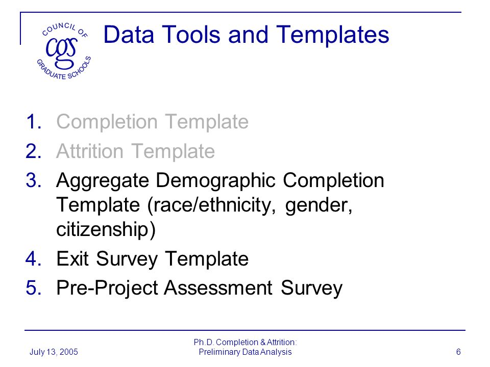 July 13, 2005 Ph.D. Completion & Attrition: Preliminary Data Analysis 6 Data Tools and Templates 1.Completion Template 2.Attrition Template 3.Aggregat
