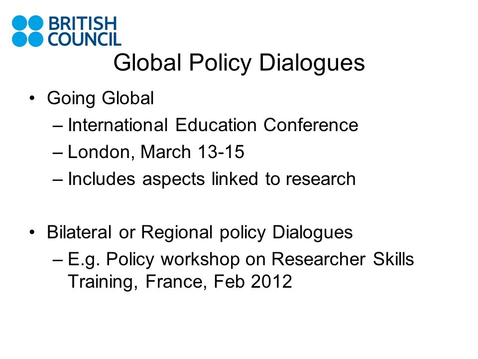 Global Policy Dialogues Going Global –International Education Conference –London, March 13-15 –Includes aspects linked to research Bilateral or Region