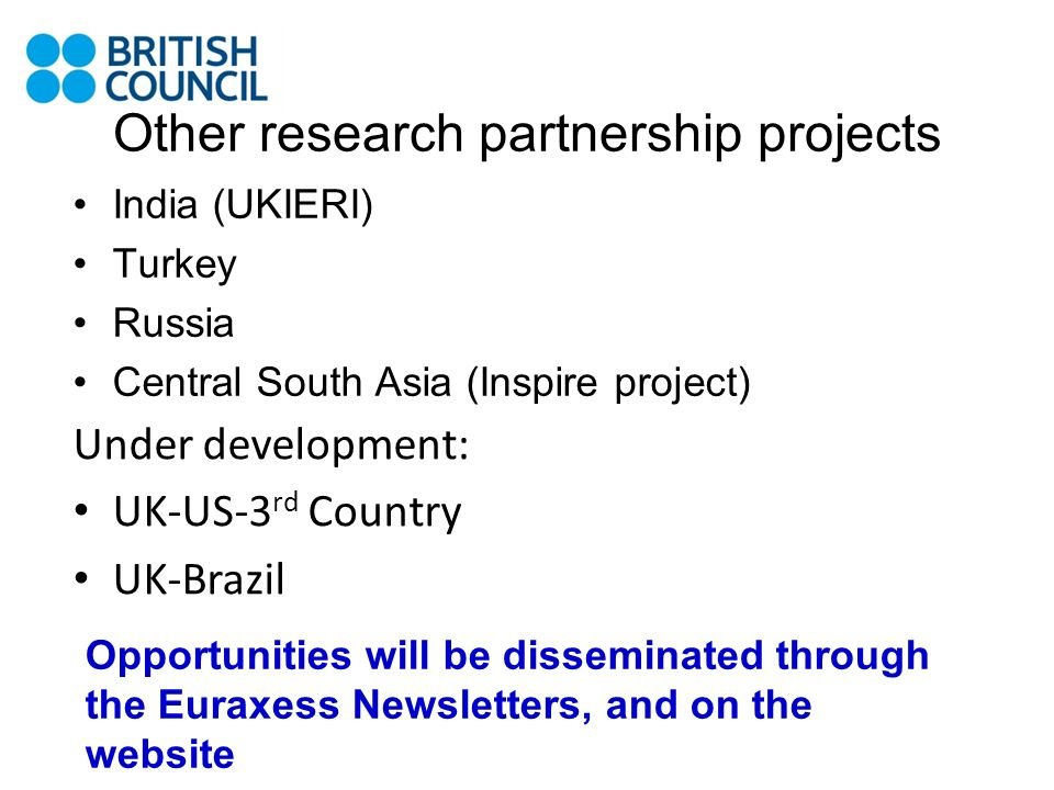 Other research partnership projects India (UKIERI) Turkey Russia Central South Asia (Inspire project) Under development: UK-US-3 rd Country UK-Brazil