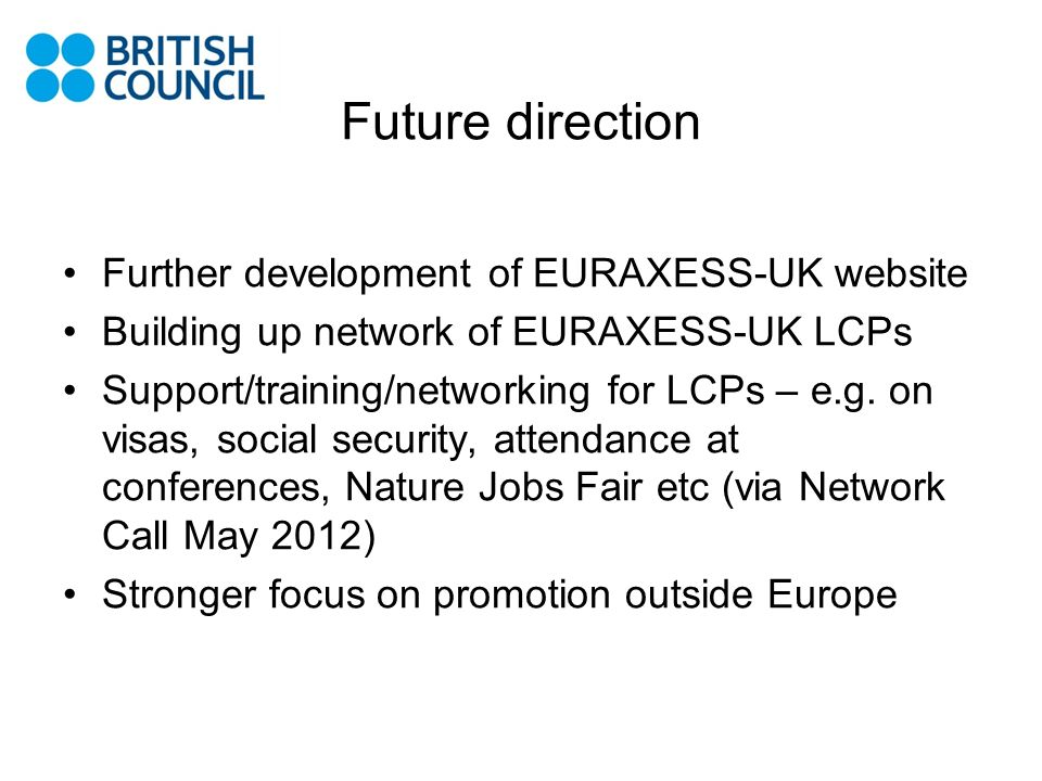 Future direction Further development of EURAXESS-UK website Building up network of EURAXESS-UK LCPs Support/training/networking for LCPs – e.g. on vis
