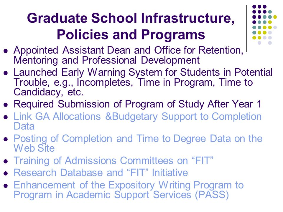 Graduate School Infrastructure, Policies and Programs Appointed Assistant Dean and Office for Retention, Mentoring and Professional Development Launched Early Warning System for Students in Potential Trouble, e.g., Incompletes, Time in Program, Time to Candidacy, etc.