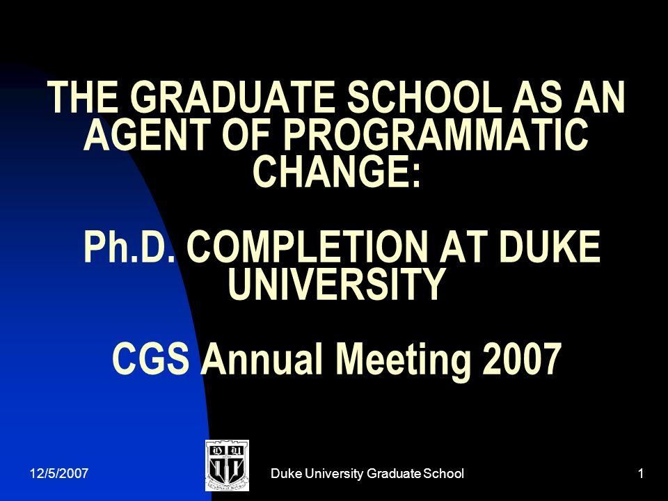 12/5/2007Duke University Graduate School1 THE GRADUATE SCHOOL AS AN AGENT OF PROGRAMMATIC CHANGE: Ph.D.