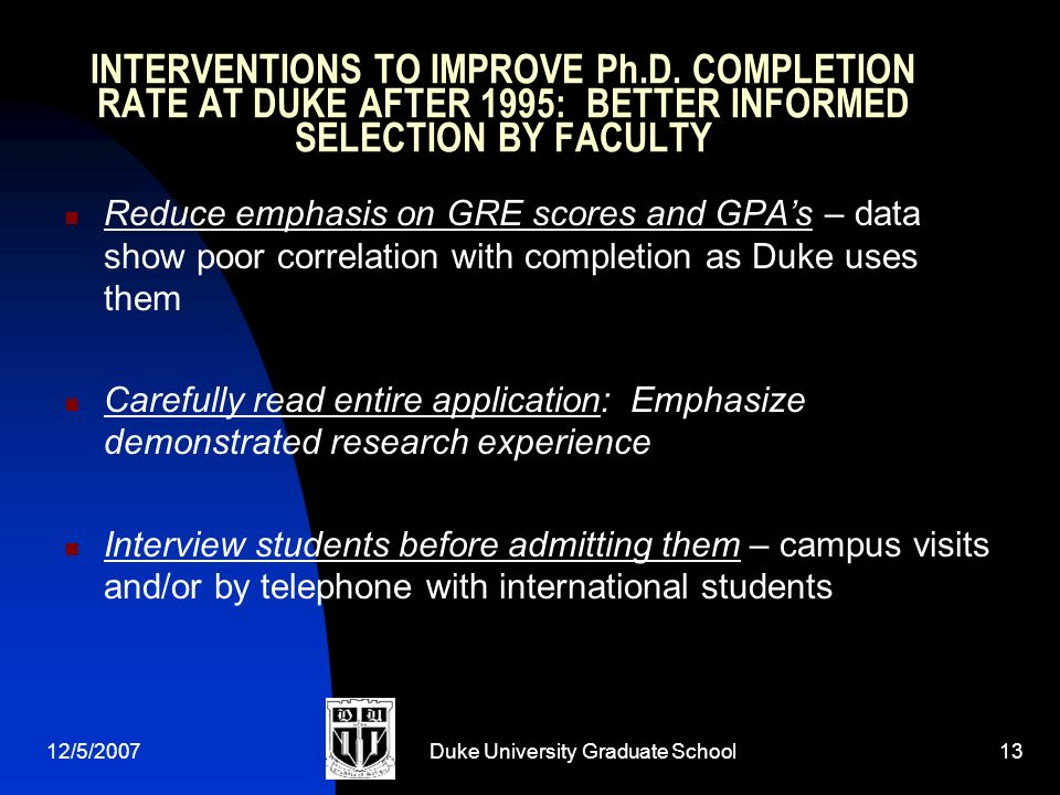 12/5/2007Duke University Graduate School13 INTERVENTIONS TO IMPROVE Ph.D. COMPLETION RATE AT DUKE AFTER 1995: BETTER INFORMED SELECTION BY FACULTY Red