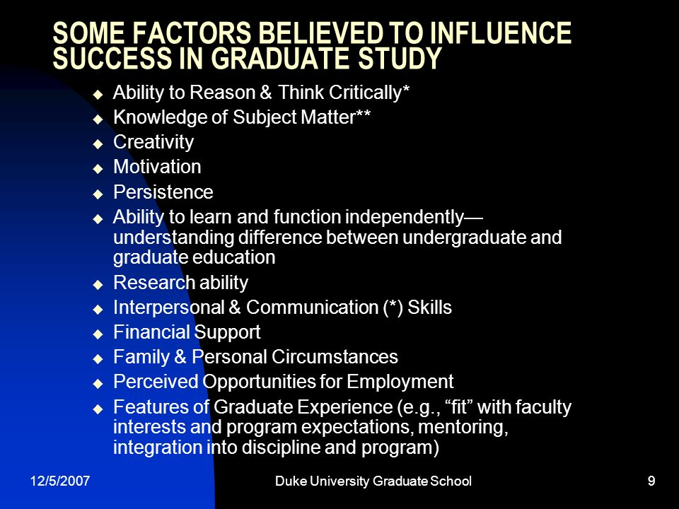 12/5/2007Duke University Graduate School9 SOME FACTORS BELIEVED TO INFLUENCE SUCCESS IN GRADUATE STUDY Ability to Reason & Think Critically* Knowledge of Subject Matter** Creativity Motivation Persistence Ability to learn and function independently understanding difference between undergraduate and graduate education Research ability Interpersonal & Communication (*) Skills Financial Support Family & Personal Circumstances Perceived Opportunities for Employment Features of Graduate Experience (e.g., fit with faculty interests and program expectations, mentoring, integration into discipline and program)