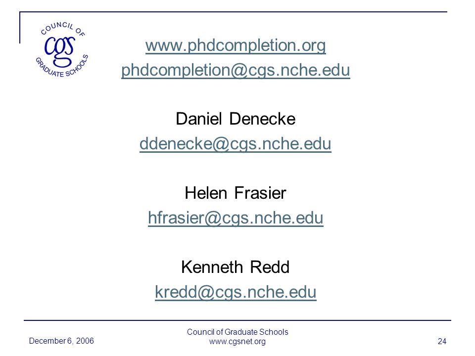 December 6, 2006 Council of Graduate Schools www.cgsnet.org 24 www.phdcompletion.org phdcompletion@cgs.nche.edu Daniel Denecke ddenecke@cgs.nche.edu Helen Frasier hfrasier@cgs.nche.edu Kenneth Redd kredd@cgs.nche.edu