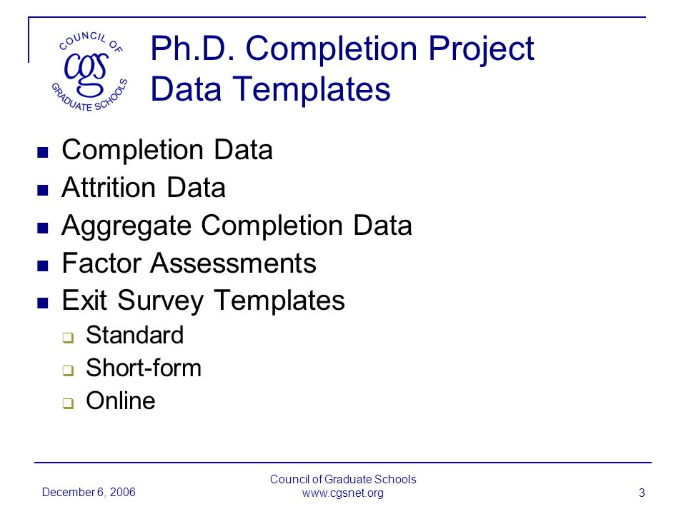 December 6, 2006 Council of Graduate Schools www.cgsnet.org 4 Completion Templates (10-year and 7-year cohorts)