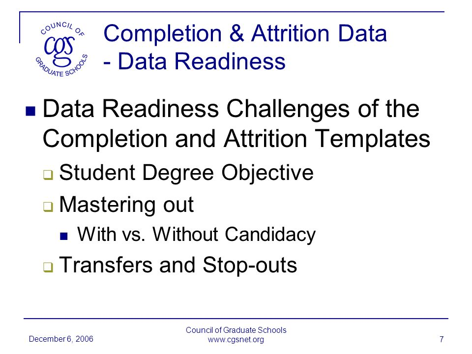 December 6, 2006 Council of Graduate Schools   7 Completion & Attrition Data - Data Readiness Data Readiness Challenges of the Completion and Attrition Templates Student Degree Objective Mastering out With vs.