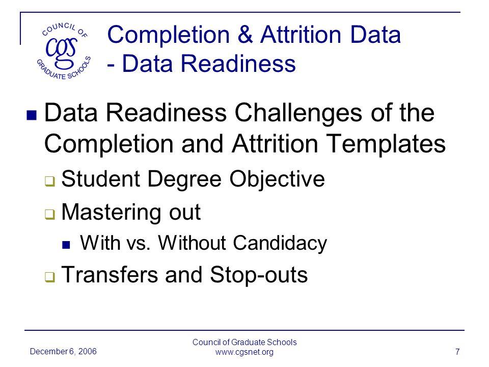 December 6, 2006 Council of Graduate Schools www.cgsnet.org 18 Student Exit Surveys - Descriptive Statistics Spouse/Partner60.0% No Spouse38.2% Did not answer1.8% Dependents27.0% No Dependents70.3% Did not answer2.7%