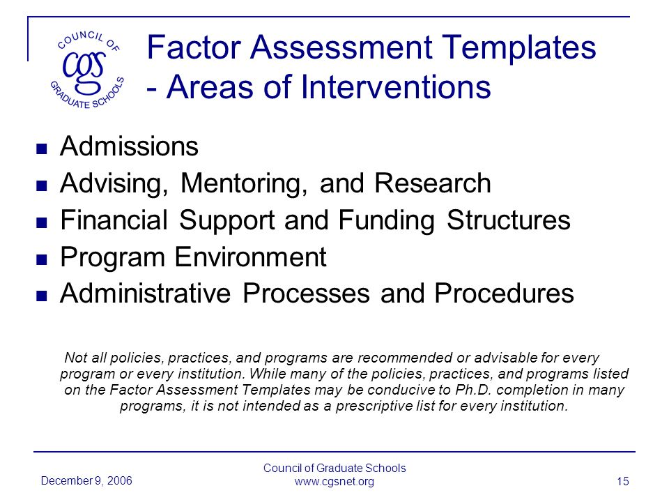 December 9, 2006 Council of Graduate Schools www.cgsnet.org 15 Factor Assessment Templates - Areas of Interventions Admissions Advising, Mentoring, and Research Financial Support and Funding Structures Program Environment Administrative Processes and Procedures Not all policies, practices, and programs are recommended or advisable for every program or every institution.