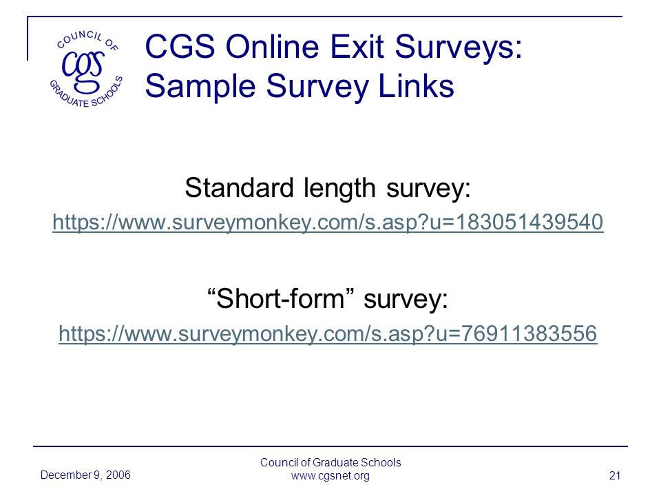 December 9, 2006 Council of Graduate Schools www.cgsnet.org 21 CGS Online Exit Surveys: Sample Survey Links Standard length survey: https://www.surveymonkey.com/s.asp?u=183051439540 Short-form survey: https://www.surveymonkey.com/s.asp?u=76911383556