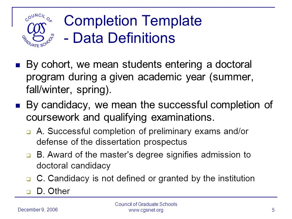 December 9, 2006 Council of Graduate Schools www.cgsnet.org 5 Completion Template - Data Definitions By cohort, we mean students entering a doctoral program during a given academic year (summer, fall/winter, spring).