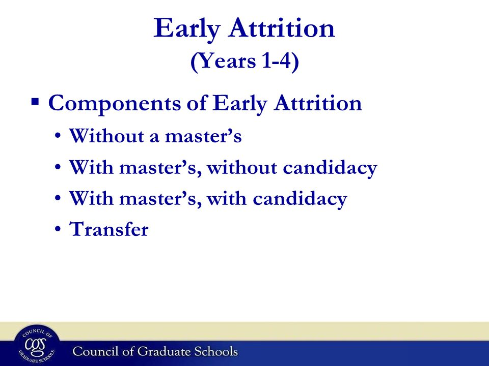 Early Attrition (Years 1-4) Components of Early Attrition Without a masters With masters, without candidacy With masters, with candidacy Transfer