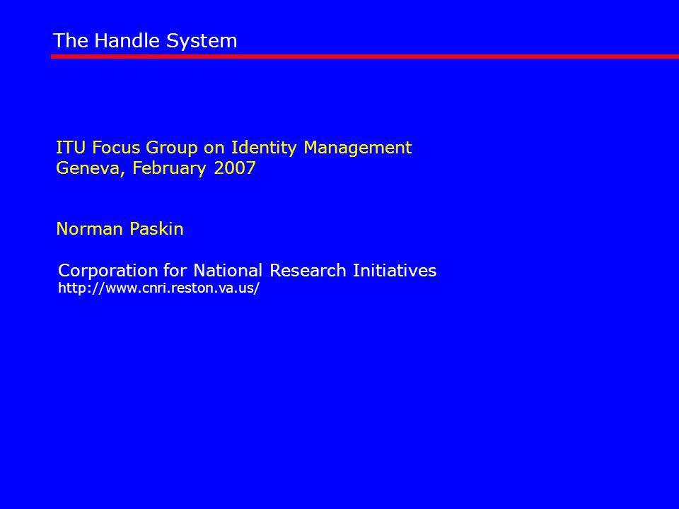 ITU Focus Group on Identity Management Geneva, February 2007 Norman Paskin The Handle System Corporation for National Research Initiatives http://www.cnri.reston.va.us/