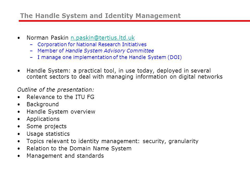 Norman Paskin n.paskin@tertius.ltd.ukn.paskin@tertius.ltd.uk –Corporation for National Research Initiatives –Member of Handle System Advisory Committee –I manage one implementation of the Handle System (DOI) Handle System: a practical tool, in use today, deployed in several content sectors to deal with managing information on digital networks Outline of the presentation: Relevance to the ITU FG Background Handle System overview Applications Some projects Usage statistics Topics relevant to identity management: security, granularity Relation to the Domain Name System Management and standards The Handle System and Identity Management