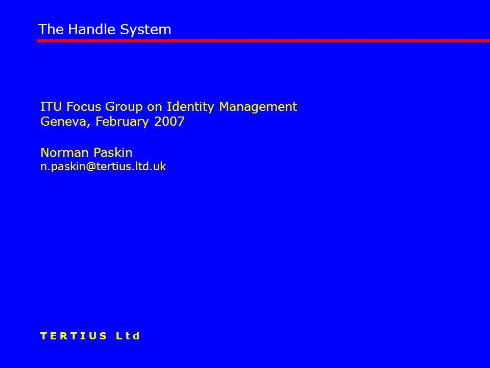 ITU Focus Group on Identity Management Geneva, February 2007 Norman Paskin n.paskin@tertius.ltd.uk The Handle System T E R T I U S L t d