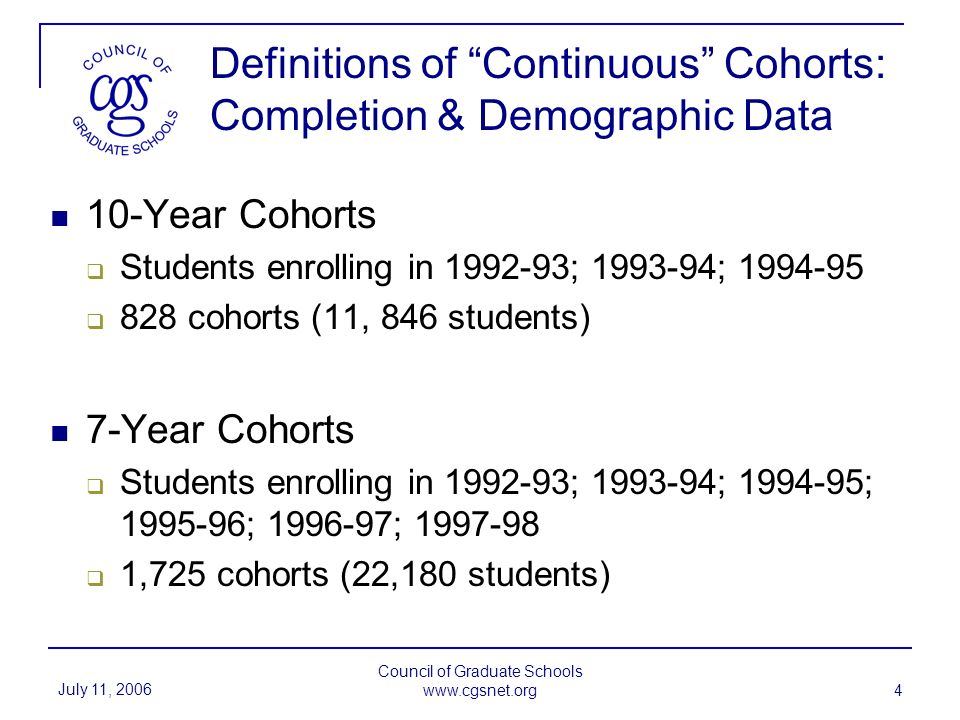 July 11, 2006 Council of Graduate Schools www.cgsnet.org 4 Definitions of Continuous Cohorts: Completion & Demographic Data 10-Year Cohorts Students enrolling in 1992-93; 1993-94; 1994-95 828 cohorts (11, 846 students) 7-Year Cohorts Students enrolling in 1992-93; 1993-94; 1994-95; 1995-96; 1996-97; 1997-98 1,725 cohorts (22,180 students)