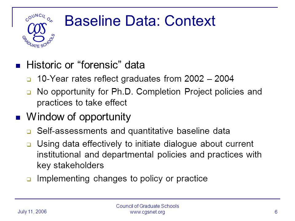 July 11, 2006 Council of Graduate Schools www.cgsnet.org 6 Baseline Data: Context Historic or forensic data 10-Year rates reflect graduates from 2002 – 2004 No opportunity for Ph.D.