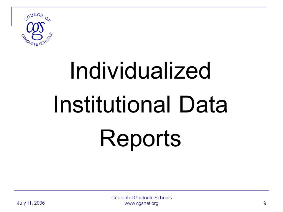 July 11, 2006 Council of Graduate Schools www.cgsnet.org 9 Individualized Institutional Data Reports