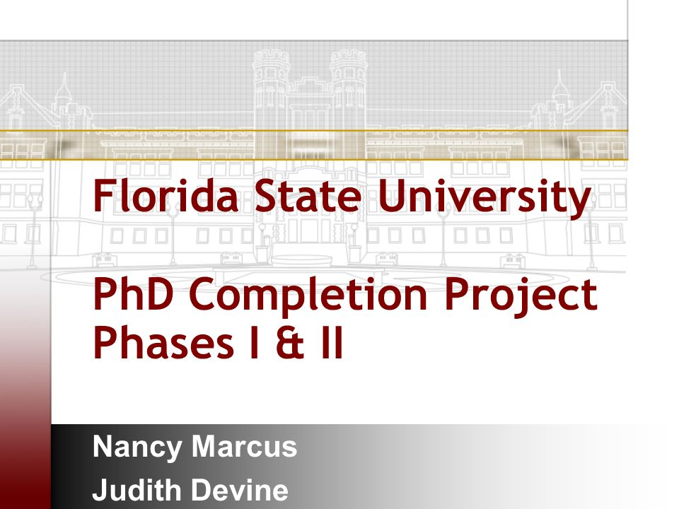 Florida State University PhD Completion Project Phases I & II Nancy Marcus Judith Devine