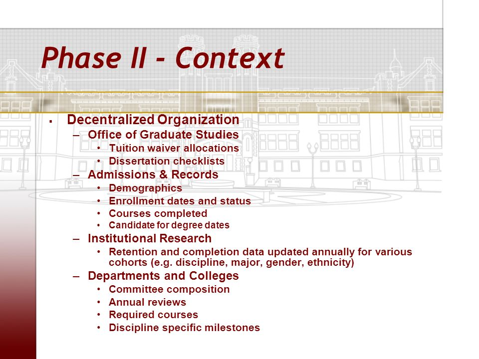 Phase II - Context Decentralized Organization –Office of Graduate Studies Tuition waiver allocations Dissertation checklists –Admissions & Records Dem