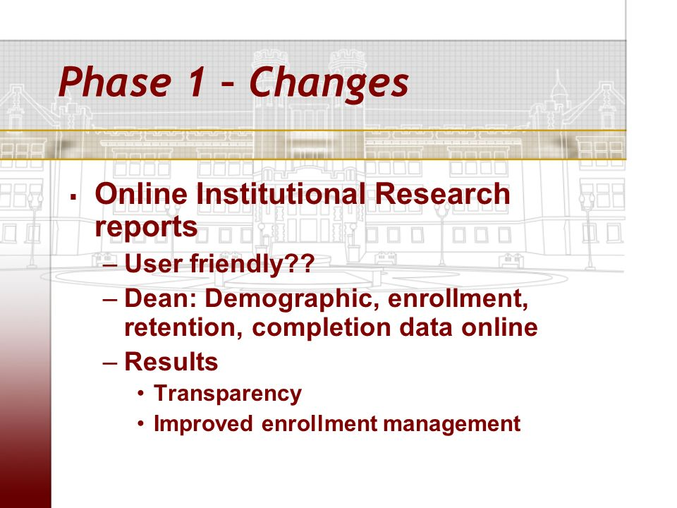 Phase 1 – Changes Online Institutional Research reports –User friendly?? –Dean: Demographic, enrollment, retention, completion data online –Results Tr