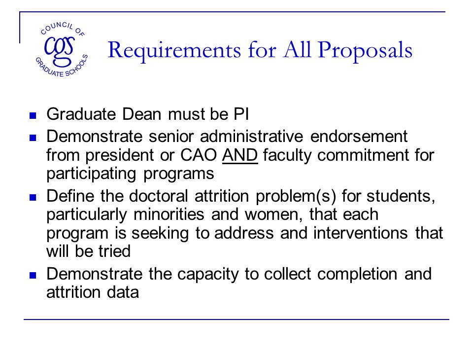 Requirements for All Proposals Graduate Dean must be PI Demonstrate senior administrative endorsement from president or CAO AND faculty commitment for