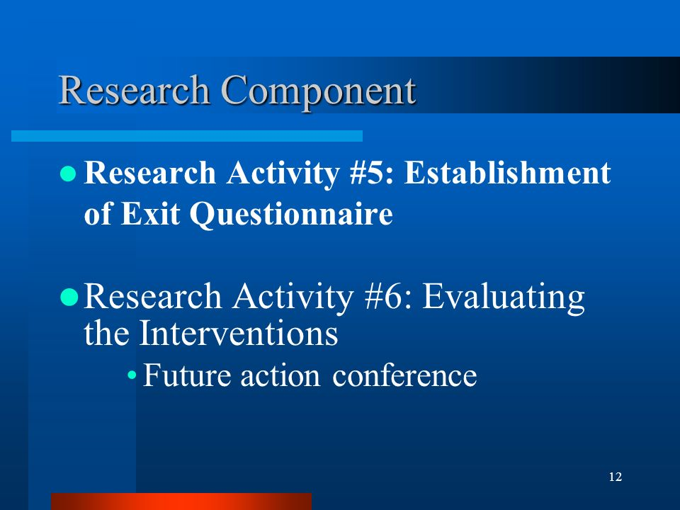 12 Research Component Research Activity #5: Establishment of Exit Questionnaire Research Activity #6: Evaluating the Interventions Future action conference