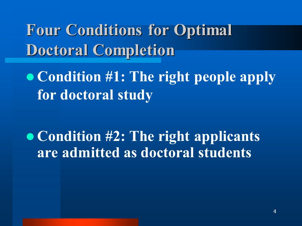 4 Four Conditions for Optimal Doctoral Completion Condition #1: The right people apply for doctoral study Condition #2: The right applicants are admitted as doctoral students