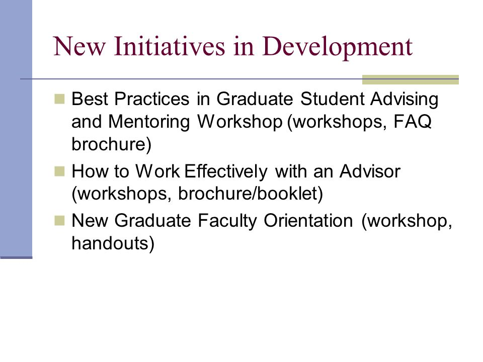 New Initiatives in Development Best Practices in Graduate Student Advising and Mentoring Workshop (workshops, FAQ brochure) How to Work Effectively with an Advisor (workshops, brochure/booklet) New Graduate Faculty Orientation (workshop, handouts)