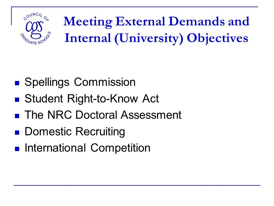 Meeting External Demands and Internal (University) Objectives Spellings Commission Student Right-to-Know Act The NRC Doctoral Assessment Domestic Recruiting International Competition