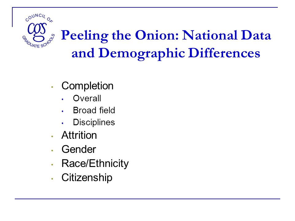 Peeling the Onion: National Data and Demographic Differences Completion Overall Broad field Disciplines Attrition Gender Race/Ethnicity Citizenship