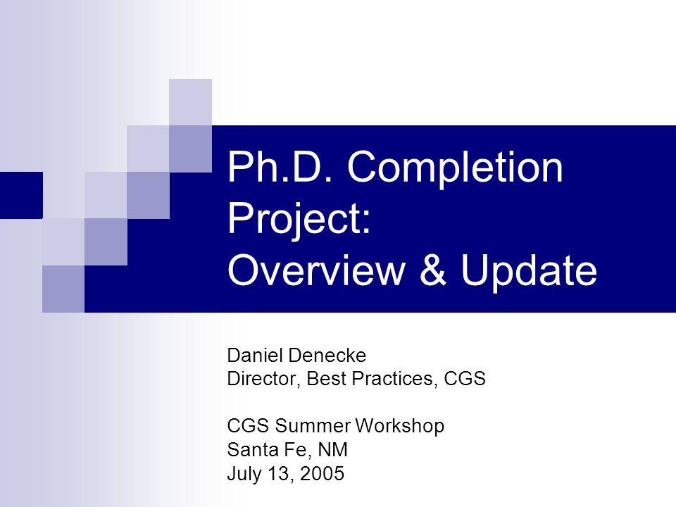 Ph.D. Completion Project: Overview & Update Daniel Denecke Director, Best Practices, CGS CGS Summer Workshop Santa Fe, NM July 13, 2005