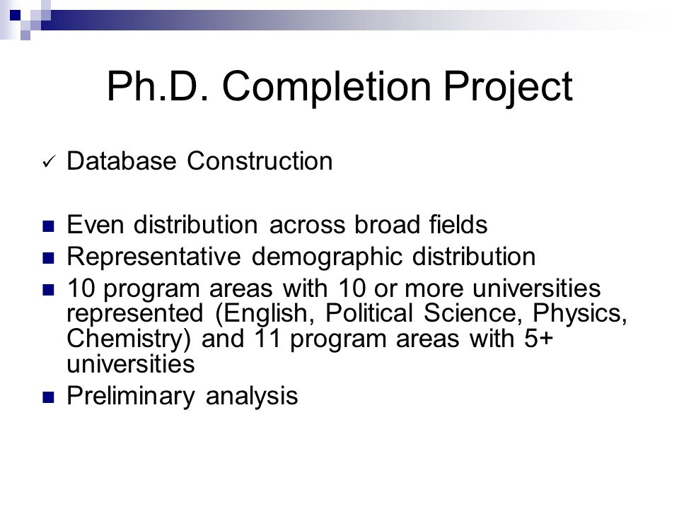 Ph.D. Completion Project Database Construction Even distribution across broad fields Representative demographic distribution 10 program areas with 10