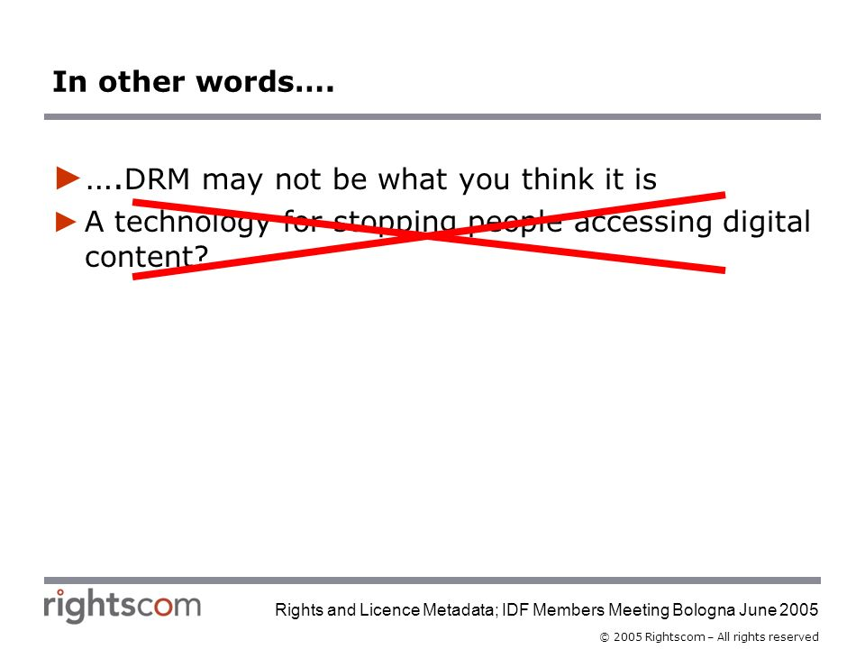 © 2005 Rightscom – All rights reserved Rights and Licence Metadata; IDF Members Meeting Bologna June 2005 In other words….