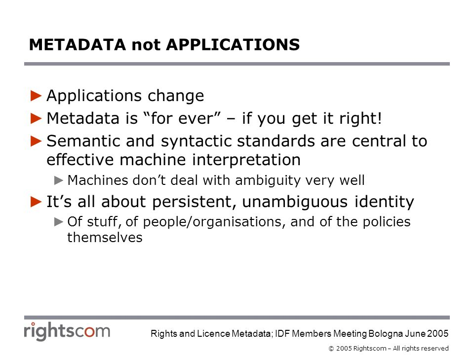 © 2005 Rightscom – All rights reserved Rights and Licence Metadata; IDF Members Meeting Bologna June 2005 METADATA not APPLICATIONS Applications change Metadata is for ever – if you get it right.