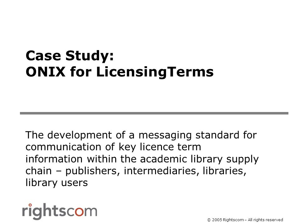 © 2005 Rightscom – All rights reserved Case Study: ONIX for LicensingTerms The development of a messaging standard for communication of key licence term information within the academic library supply chain – publishers, intermediaries, libraries, library users