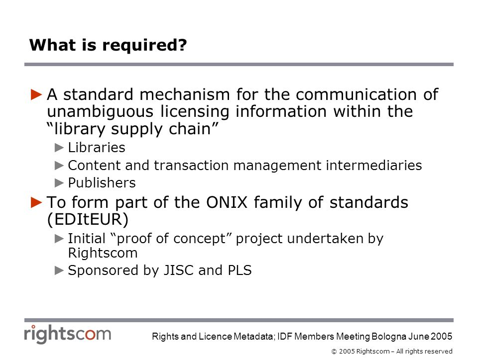 © 2005 Rightscom – All rights reserved Rights and Licence Metadata; IDF Members Meeting Bologna June 2005 What is required.