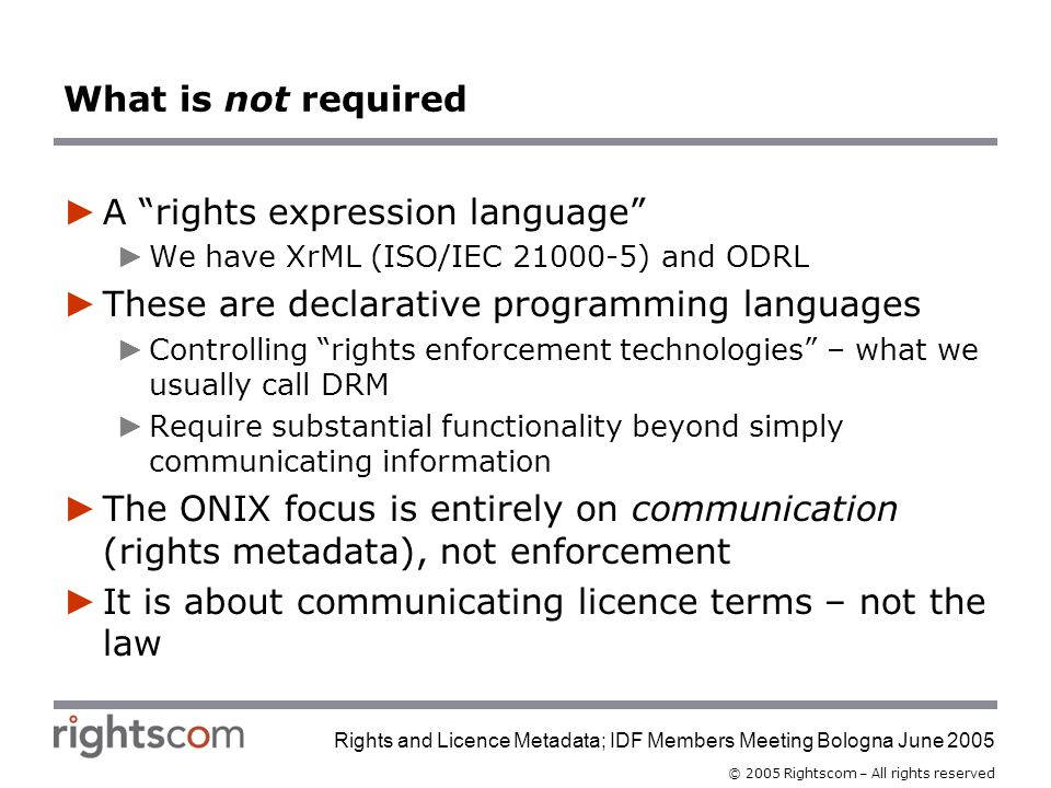 © 2005 Rightscom – All rights reserved Rights and Licence Metadata; IDF Members Meeting Bologna June 2005 What is not required A rights expression language We have XrML (ISO/IEC ) and ODRL These are declarative programming languages Controlling rights enforcement technologies – what we usually call DRM Require substantial functionality beyond simply communicating information The ONIX focus is entirely on communication (rights metadata), not enforcement It is about communicating licence terms – not the law
