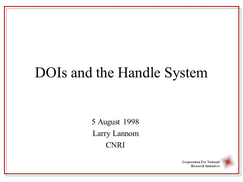 Corporation For National Research Initiatives DOIs and the Handle System 5 August 1998 Larry Lannom CNRI