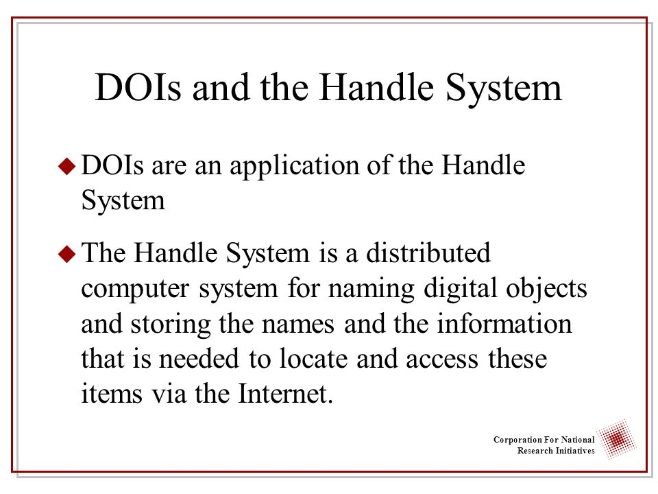 Corporation For National Research Initiatives DOIs and the Handle System u DOIs are an application of the Handle System u The Handle System is a distr