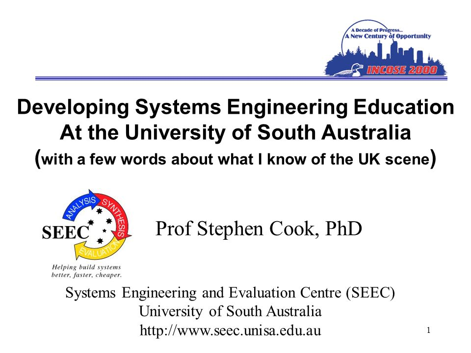1 Developing Systems Engineering Education At the University of South Australia ( with a few words about what I know of the UK scene ) Prof Stephen Cook, PhD Systems Engineering and Evaluation Centre (SEEC) University of South Australia http://www.seec.unisa.edu.au