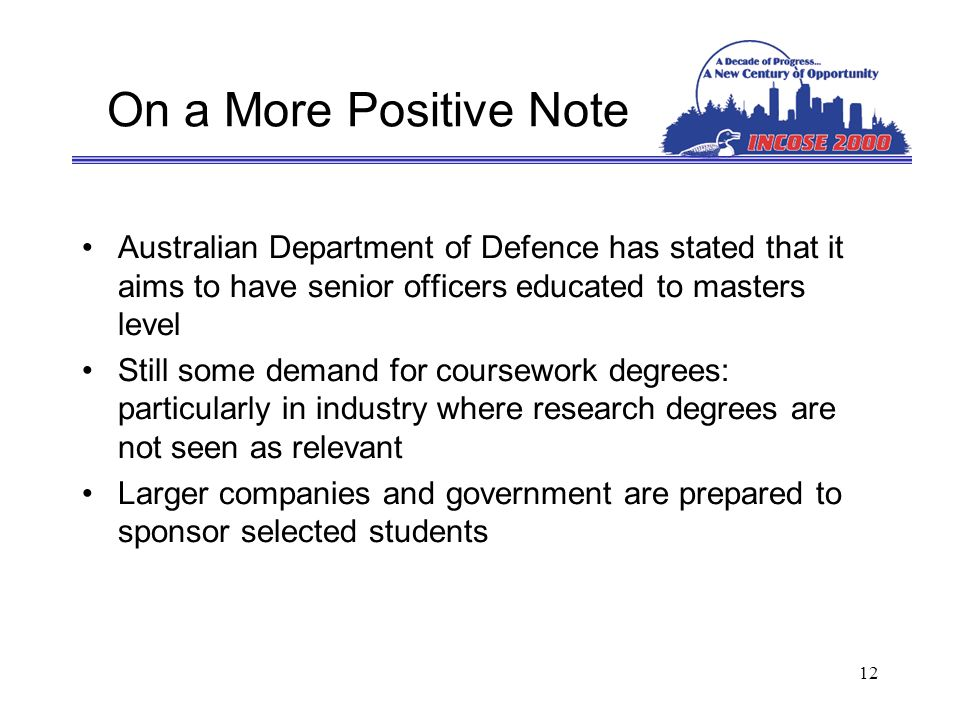 12 On a More Positive Note Australian Department of Defence has stated that it aims to have senior officers educated to masters level Still some demand for coursework degrees: particularly in industry where research degrees are not seen as relevant Larger companies and government are prepared to sponsor selected students
