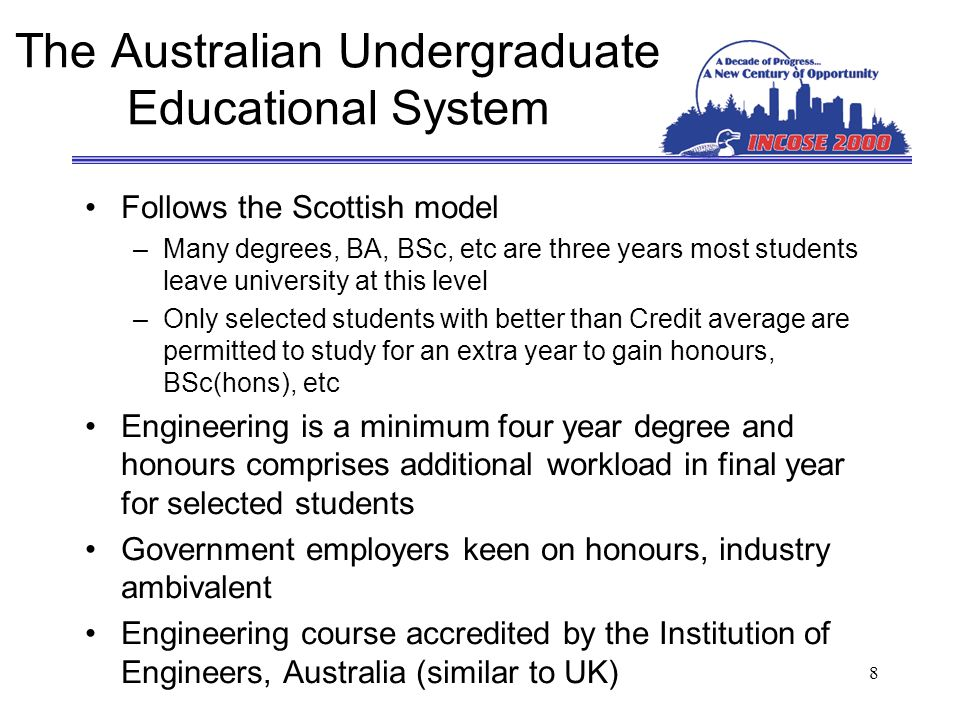 8 The Australian Undergraduate Educational System Follows the Scottish model –Many degrees, BA, BSc, etc are three years most students leave university at this level –Only selected students with better than Credit average are permitted to study for an extra year to gain honours, BSc(hons), etc Engineering is a minimum four year degree and honours comprises additional workload in final year for selected students Government employers keen on honours, industry ambivalent Engineering course accredited by the Institution of Engineers, Australia (similar to UK)