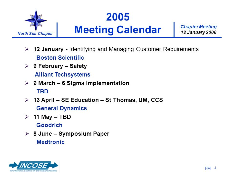 12 January 2006 North Star Chapter PM 4 12 January - Identifying and Managing Customer Requirements Boston Scientific 9 February – Safety Alliant Techsystems 9 March – 6 Sigma Implementation TBD 13 April – SE Education – St Thomas, UM, CCS General Dynamics 11 May – TBD Goodrich 8 June – Symposium Paper Medtronic 2005 Meeting Calendar